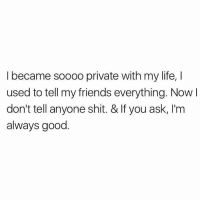 Friends, Life, and Relationships: I became soooo private with my life, I  used to tell my friends everything. Now I  don't tell anyone shit. & If you ask, I'm  always good