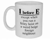 I before E: I before  E  except when  you run a  feisty heist on  a weird beige  foreign  neighbour. I before E