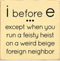 I Before E: I before e  except when you  run a feisty heist  on a weird beige  foreign neighbor