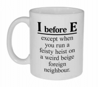 I Before E: I before  E  except when  you run a  feisty heist on  a weird beige  foreign  neighbour.