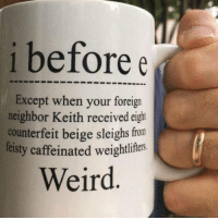 I Before E: i before e  Except when your foreign  neighbor Keith received eight  counterfeit beige sleighs from  feisty caffeinated weightliftes  Weird