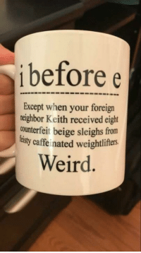 Weird, Keith, and Beige: i before e  Except when your foreign  neighbor Keith received eight  counterfeit beige sleighs from  tisty caffeinated weightlifers.  Weird Except after C