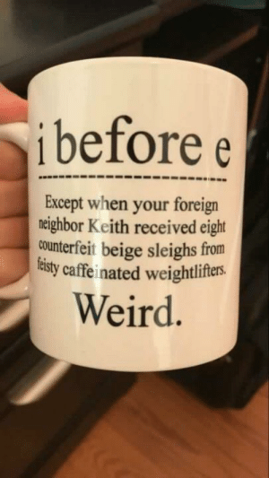 Funny, Weird, and Via: i before e  Except when your foreign  neighbor Keith received eight  counterfeit beige sleighs from  tisty caffeinated weightlifers.  Weird Except after C via /r/funny https://ift.tt/2OQJzEf
