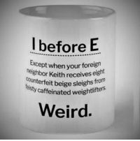 I Before E: I before E  Except when your foreign  neighbor Keith receives  counterfeit beige sleighs fro  eisty caffeinated weigh  eight  Weird