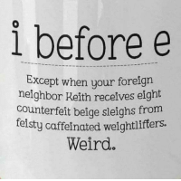 caffeinated: i before e  Except when your foreigrn  neighbor Keith receives eight  counterfeit beige sleighs from  feisty caffeinated weightlifters  Weird