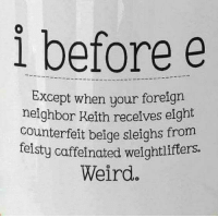 I Before E: i before e  Except when your foreigrn  neighbor Keith receives eight  counterfeit beige sleighs from  felsty caffeinated weightlifters.  Weird.