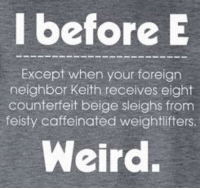 I Before E: I beforeE  Except when your foreign  neighbor Keith receives eight  counterfeit beige sleighs from  feisty caffeinated weightlifters.  Weird.