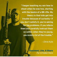 "Memes, American, and Heroes: ""I began teaching my son how to  shoot when he was two, starting  with the basics of a BB rifle. My  theory is that kids get into  trouble because of curiosity-if  ou don't satisfy it, you're asking  for big problems. If you inform  them and carefully instruct them  on safety when they're young,  you avoid a lot of the trouble.""  Chris Kyle  Comment, Like, B Share  For A Fallen Hero He's right you know!  ~Pandora   Americans Defending The 2nd"