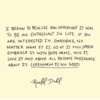 Life, Love, and Passionate: I BEGAN To REALIZE How IM PORTANT IT WAS  To BE AN ENTHUSIAST IN LIFE. IF You  ARE INTERESTED IN SoMETHIN 6, No  MATTER WHAT IT IS, GO AT IT FULL SPEED  EMBRACE FT WITH BOTH ARMS, HUG IT,  LOVE IT AND ABOVE ALL BECOME PASSIONATE  ABOUT TT. LUKEWARM IS No G00D.