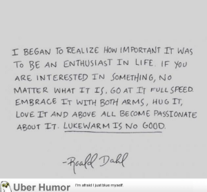 Life, Love, and Tumblr: I BEGAN To REALIZE How IMPORTANT IT WAS  To BE AN ENTHUSIAST IN LIFE. IF You  ARE INTERESTED TN SoMETHING, No  MATTER WHAT IT Is, 60 AT IT FULL SPEED  EMBRACE IT WITH BOTH ARMS, HUG IT,  LOVE IT AND ABOVE ALL BE COME PASSIONATE  ABOUT IT. LUKEWARMTS No GOOD.  on  Uber Humor  I'm afraid I just blue myself. failnation:  Motivational quote of the day