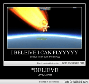 *believehttp://omg-humor.tumblr.com: I BELEIVE I CAN FLYYYYY  i beleive i can burn the skyyyy  TASTE OF AWESOME.COM  The #2 most addicting site  *BELIEVE  Love, Daniel  TASTE OF AWESOME.COM  Banned in 0 countries *believehttp://omg-humor.tumblr.com