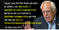 Meme Culture: I BELIEVE, ALONG WITH PoPE FRANCIS AND ALMOST  ALL SCIENTISTS, THAT MEME CULTURE IS  THREATENING THIS PLANET IN HORRENDOUS WAYS,  AND THAT WE HAVE TO BE AGGRESSIVE IN  TRANSFORMING OUR MEMEING SYSTEM AWAY FROM  FOSSIL MEMES AND DEFEAT THE  THE HUNS. DIDTHEY SEND ME DAUGHTERS WHENIASKED FOR SONS?  SEN BERNIE SANDERS Meme Culture