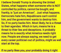 """thier: I believe Donald Trump is showing the United  States, what happens when someone who is NOT  controlled by politics, cannot be bought, and  frankly, is """"just an American"""". Just what happens.  Democrats hate him, Republicans can't control  him, and the government wants to destroy him.  So, if no party backs him. Most likely, he is a threat  to their agendas. Which in turn, means he is a  threat to thier lies and deceptions. It probably  means he is exactly what America needs right  now. People are always saying, we need to get  every career politician out of politics, might as well  start at the top.  If no party likes you, your probably doing it right"""