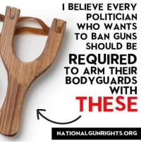 America's Freedom Fighters: I BELIEVE EVERY  POLITICIAN  WHO WANTS  TO BAN GUNS  SHOULD BE  REQUIRED  TO ARM THEIR  BODYGUARD  WITH  THESE  NATIONAL GUNRIGHTS ORG America's Freedom Fighters
