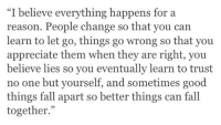 """Fall, Appreciate, and Good: I believe everything happens for a  reason. People change so that you can  learn to let go, things go wrong so that you  appreciate them when they are right, you  believe lies so you eventually learn to trust  no one but yourself, and sometimes good  things fall apart so better things can fall  together.""""  95"""
