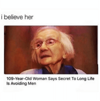 Dank, Life, and Old Woman: i believe her  109-Year-Old Woman Says Secret To Long Life  Is Avoiding Men She might be on to something