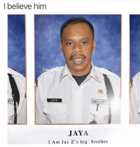 Funny, Jay, and Lmao: I believe him  RIT  JAYA  SECURIT  JAYA  I Am Jay Z's big brother Lmao oh crap
