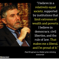 """Memes, Nobel Prize, and Proud: """"I believe in a  relatively equal  society, supported  by institutions that  limit extremes of  wealth and poverty  I believe in  democracy, civil  liberties, and the  rule of law. That  makes me a liberal  and I'm proud of it.""""  Paul Krugman is a Nobel-prize winning  economist  Alicé Anil Liberal and proud of it! Via Alicé Anil"""