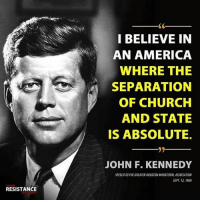 Hear, hear!: I BELIEVE IN  AN AMERICA  WHERE THE  SEPARATION  OF CHURCH  AND STATE  IS ABSOLUTE.  JOHN F. KENNEDY  SPEECH TO THE GREATER HOUSTON MINISTERIAL ASSOCIATION  SEPT 12, 1960  RESISTANCE Hear, hear!