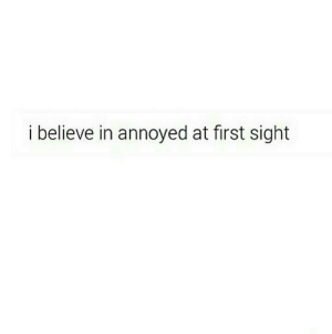 I Believe In: i believe in annoyed at first sight