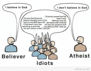 God, Earth, and Atheist: I believe in God  I don't believe in God  -Scientists prooved that Gad  doesnt exist  Atheists should be bur n e Believers must die  Earth is only 6000 years old Astronauts didn't ind God  If Gad doesn't exist then All ars are caused by faith  everything is permitted You believe in Gad. I hate you  I'l prove that God exists  You don't believe in God. I hate yau  Believer  Atheist  Idiots  LeFunny.net Believer atheist God