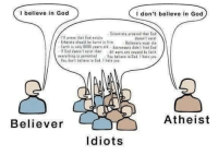 Bad, God, and Memes: I believe in God  I don't believe in God  Scientists praavad that God  prove that inod exists  doesn't exist  AthBistr be in  Believers must die  Earth is anly 60uu yearu oid Astronauts didn'I find Bad  If Bad dnasn't exist then  All wars are Daused thy faith  everything permitted  You believ in God  hata you  Ynu don't believe in Bad hate yni  Atheist  Believer  Idiots Simple as that
