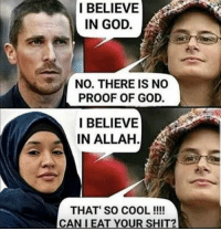 Funny, God, and Shit: I BELIEVE  IN GOD.  NO. THERE IS NO  PROOF OF GOD.  I BELIEVE  IN ALLAH  THAT SO COOL!!!!  CAN I EAT YOUR SHIT?