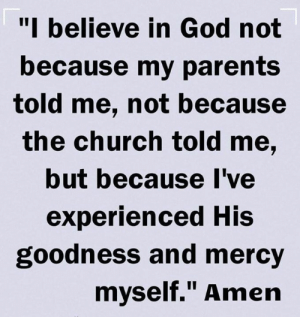 "Church, God, and Memes: ""I believe in God not  because my parents  told me, not because  the church told me,  but because Ive  experienced His  goodness and mercy  mvself. Amen"