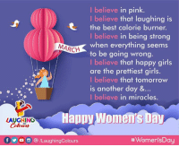 Good Morning :)   #HappyWomensDay 👩 🙂: I believe in pink.  I believe that laughing is  the best calorie burner.  I believe in being strong  when everything seems  to be going wrong.  I believe that happy girls  are the prettiest girls.  I believe that tomorrow  is another day &…  I believe in miracles.  MARCH  HaDpy Women's Day  LAUGHING  Colours  f yo8/LaughingColours  Good Morning :)   #HappyWomensDay 👩 🙂