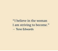 """Striving: """"I believe in the woman  I am striving to become.""""  Tene Edwards"""