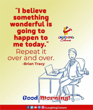 "Good Morning, Good, and Today: ""I believe  something  wonderful is  going to  appen to LUGHINO  Colowrs  me today.""  Repeat it  over and over.  -Brian Tracy  Good morning! Good morning :)"
