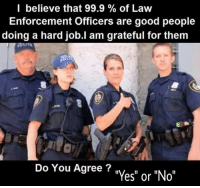 "Couldn't agree more! #OathKeeper #BlueLivesMatter facebook.com/exposethetruthtoday  We'd like to invite you to the newest member of the Voice family guys,Stop by and check it out facebook.com/groups/TVOTPMovement/: I believe that 99.9 of Law  Enforcement Officers are good people  doing a hard job.I am grateful for them  Do You Agree?  es"" or ""No"" Couldn't agree more! #OathKeeper #BlueLivesMatter facebook.com/exposethetruthtoday  We'd like to invite you to the newest member of the Voice family guys,Stop by and check it out facebook.com/groups/TVOTPMovement/"