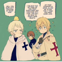 ghost-of-prussia:  and another thing i colored . in other news i have absolutely fallen in love with the knights templar: I BELIEVE THAT  AS LONG AS  YOu TREAT  EVERYTHING AND  EVERYONE WITH  LOVE, YOu WILL  BE ABLE TO  TOUCH THEIR  HEARTS.  AS YOUR  COMRADE IN  ARMS, ALLOW  ME TO SAY  THIS: I THINK  YOU NEED  MORE LOVE.  WELL YOu  TOUCHING  MY HEART  NOw  컨. ghost-of-prussia:  and another thing i colored . in other news i have absolutely fallen in love with the knights templar