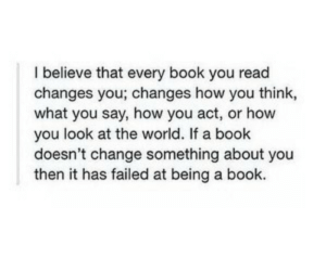 what you say: I believe that every book you read  changes you; changes how you think,  what you say, how you act, or how  you look at the world. If a book  doesn't change something about you  then it has failed at being a book.