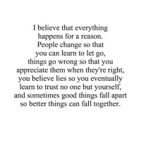 Fall, Appreciate, and Good: I believe that everything  happens for a reason.  People change so that  you can learn to let go,  things go wrong so that you  appreciate them when they're right,  you believe lies so you eventually  learn to trust no one but yourself,  and sometimes good things fall apart  so better things can fall together. http://iglovequotes.net/