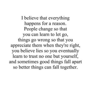 https://iglovequotes.net/: I believe that everything  happens for a reason.  People change so that  you can learn to let  go,  things go wrong so that you  appreciate them when they're right,  you believe lies so you eventually  learn to trust no one but yourself,  and sometimes good things fall apart  so better things can fall together. https://iglovequotes.net/