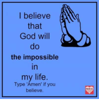 "Amen: I believe  that  God will  the impossible  In  my life  Type ""Amen' if you  believe Amen"