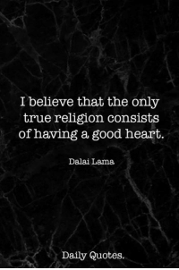 True, Dalai Lama, and Good: I believe that the only  true religion consists  of having a good heart.  Dalai Lama  Daily Quotes