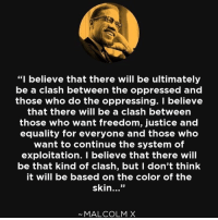 """Assassination, Malcolm X, and Memes: """"I believe that there will be ultimately  be a clash between the oppressed and  those who do the oppressing. I believe  that there will be a clash between  those who want freedom, justice and  equality for everyone and those who  want to continue the system of  exploitation. I believe that there will  be that kind of clash, but I don't think  it will be based on the color of the  skin  33  MALCOLM X A very important human was assassinated 52 years ago. He gave his life unto service. chakabars ❤🖤💚"""