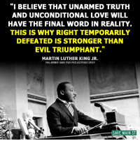 "Martin, Martin Luther King Jr., and Memes: ""I BELIEVE THAT UNARMED TRUTH  AND UNCONDITIONAL LOVE WILL  HAVE THE FINAL WORD IN REALITY.  THIS IS WHY RIGHT TEMPORARILY  DEFEATED IS STRONGER THAN  EVIL TRIUMPHANT.""  MARTIN LUTHER KING JR.  1964 NORWAY NOBEL PEACE PRIZE ACCEPTANCE SPEECH  SAVE MAIN ST"