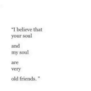 "your soul: ""I believe that  your soul  and  my soul  are  verv  2  old friends."