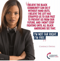 Community, Future, and Memes: I BELIEVE THE BLACK  COMMUNITY CAN DOIT  WITHOUT HAND-OUTS.  IBELIEVE THE LEFT HAS  STRAPPED US TO OUR PAST  TO PREVENT US FROM OUR  FUTURE. AND I WONT STOP  FIGHTING UNTIL ALL BLACK  AMERICANS SEE THAT  I'M NOT FAR RIGHT  I'M FREE  CANDACE OWENS  TURNING  POINT USA EXACTLY! Big Government Policies Have Been A Disaster For Black Communities... Candace Owens NAILS IT! #BigGovSucks