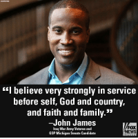 "Family, God, and Memes: ""I believe very strongly in service  before self, God and country,  and faith and family.""  -John James  Iraq War Army Veteran and  GOP Michigan Senate Candidate  FOX  NEWS On ""Cavuto Live,"" Michigan Senate candidate John James discussed his political beliefs."