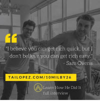 "Memes, Run, and Videos: ""I believe you can get rich quick, but I  don't believe you can get rich easy.  Sam Ovens  TAI LOPEZ CO M 10 M IL BY 26  A Learn How He Did It  full interview One of my business partners dropped this line on me, what do you think?   We shot an interview together where we explore the pros and cons of running your own business... Watch the video here: www.tailopez.com/10milby26"