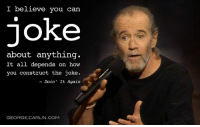 George Carlin: I believe you can  joke  about anything.  It all depends on how  you construct the joke.  Doin' It Again  GEORGE CARLIN COM