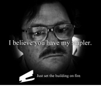 Fire, Im Going to Hell for This, and Set: I believe you have my stapler.  Just set the building on fire.
