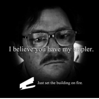 Fire, Funny, and One: I believe you have my stapler.  Just set the building on fire.