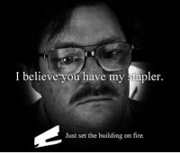 Fire, Set, and Believe: I believe you have my stapler.  Just set the building on fire.