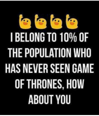 Memes, Belongings, and 🤖: I BELONG TO 10% OF  THE POPULATION WHO  HAS NEVER SEEN GAME  OF THRONES, HOW  ABOUT YOU  OF HO M  %WAW  OUM GO  0NNHU  10  OESY  0  NT  TLRO  NPVHA  GUERB  RO  00ET  LPNF  EESO  BHA  ITH