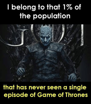 of game of thrones: I belong to that 1% of  the population  that has never seen a single  episode of Game of Thrones